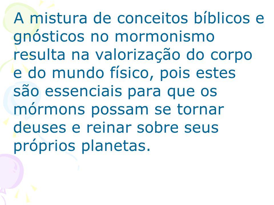 A mistura de conceitos bíblicos e gnósticos no mormonismo resulta na valorização do corpo e do mundo físico, pois estes são essenciais para que os mór