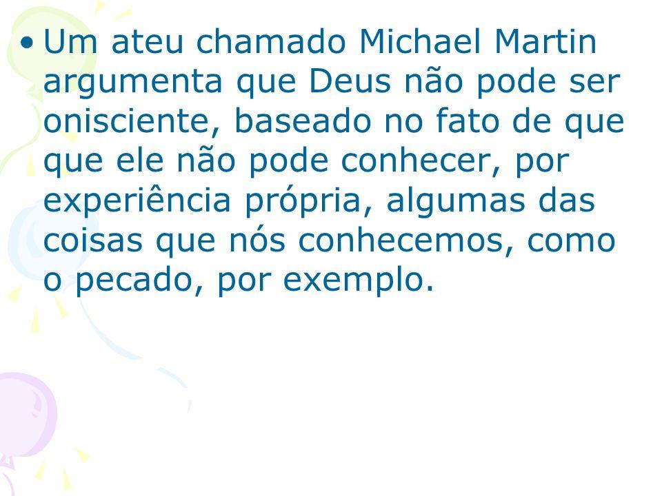 Um ateu chamado Michael Martin argumenta que Deus não pode ser onisciente, baseado no fato de que que ele não pode conhecer, por experiência própria,