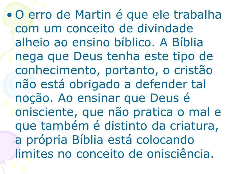 O erro de Martin é que ele trabalha com um conceito de divindade alheio ao ensino bíblico. A Bíblia nega que Deus tenha este tipo de conhecimento, por
