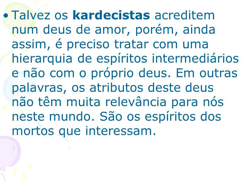 Talvez os kardecistas acreditem num deus de amor, porém, ainda assim, é preciso tratar com uma hierarquia de espíritos intermediários e não com o próp