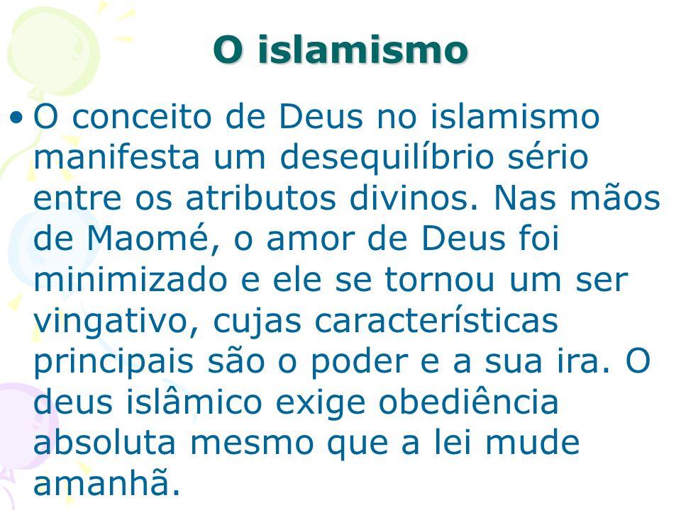 O islamismo O conceito de Deus no islamismo manifesta um desequilíbrio sério entre os atributos divinos. Nas mãos de Maomé, o amor de Deus foi minimiz
