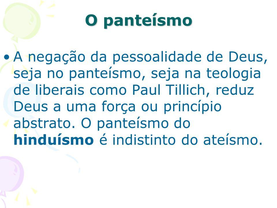 O panteísmo A negação da pessoalidade de Deus, seja no panteísmo, seja na teologia de liberais como Paul Tillich, reduz Deus a uma força ou princípio