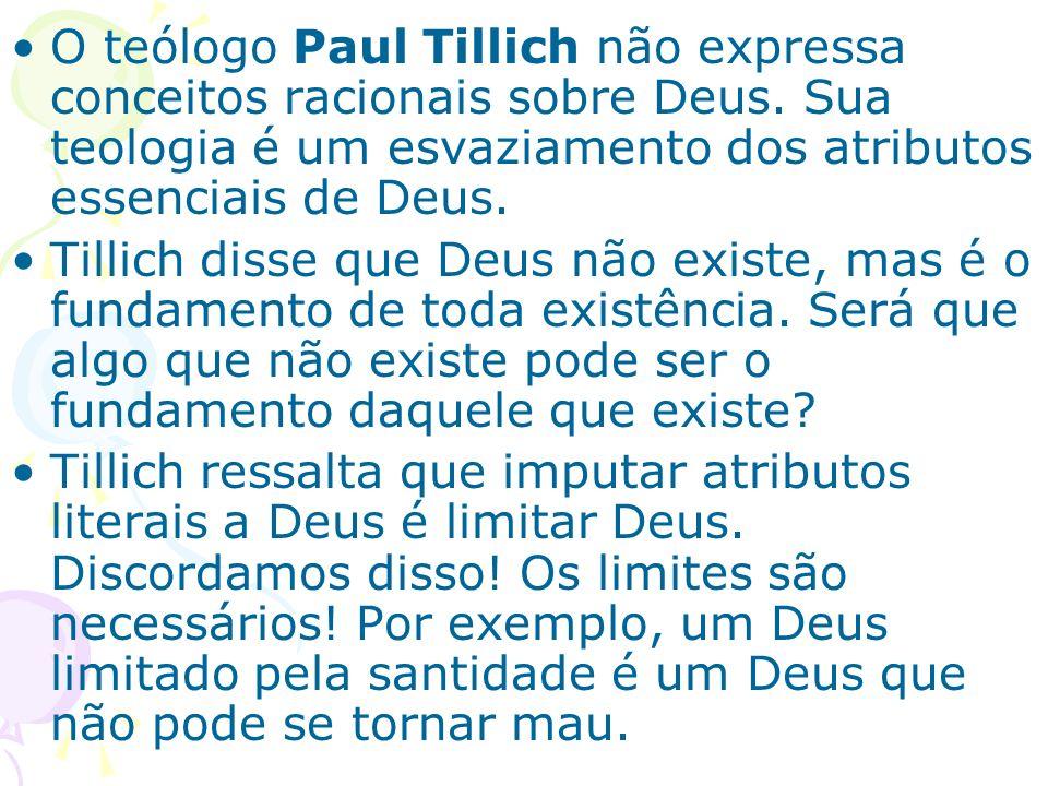 O teólogo Paul Tillich não expressa conceitos racionais sobre Deus. Sua teologia é um esvaziamento dos atributos essenciais de Deus. Tillich disse que