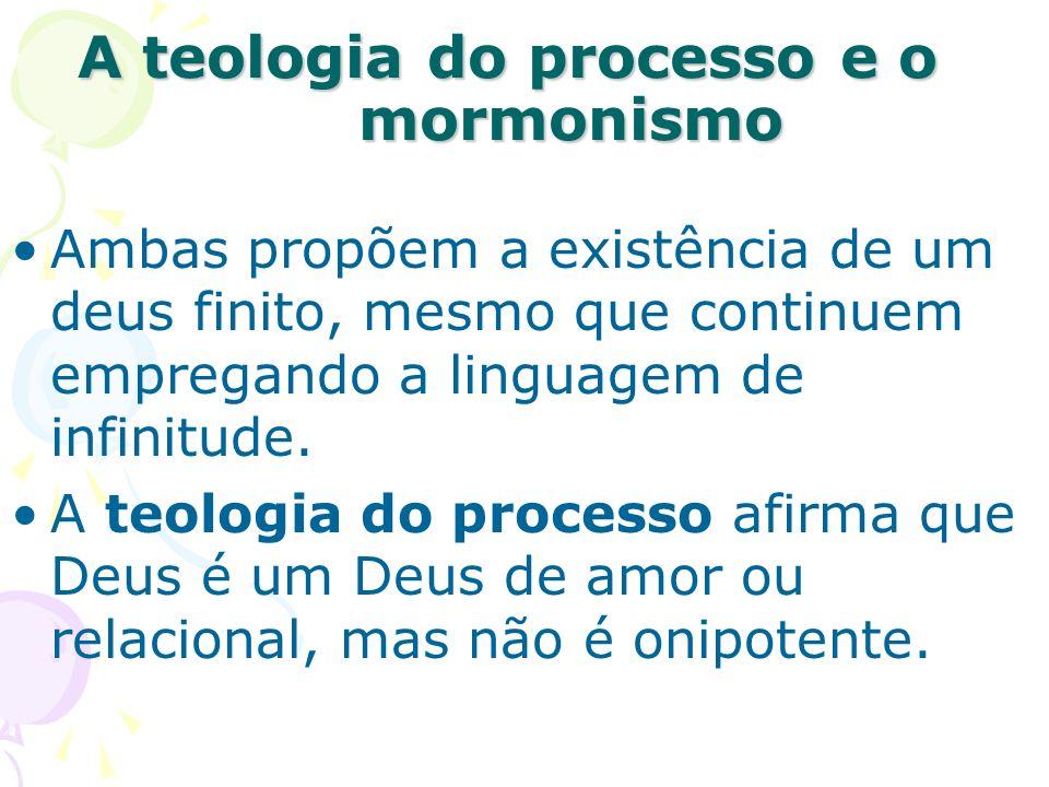 A teologia do processo e o mormonismo Ambas propõem a existência de um deus finito, mesmo que continuem empregando a linguagem de infinitude. A teolog