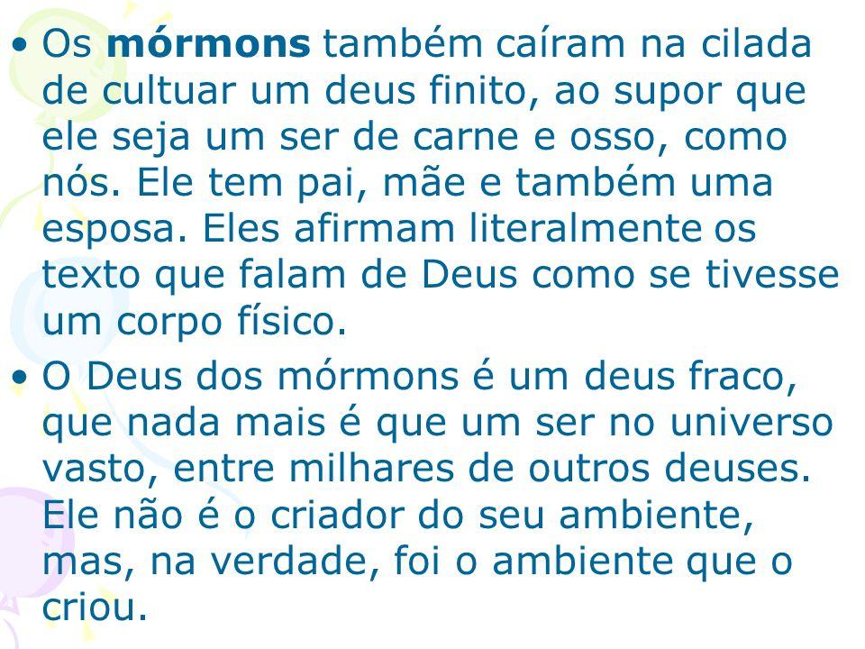 Os mórmons também caíram na cilada de cultuar um deus finito, ao supor que ele seja um ser de carne e osso, como nós. Ele tem pai, mãe e também uma es