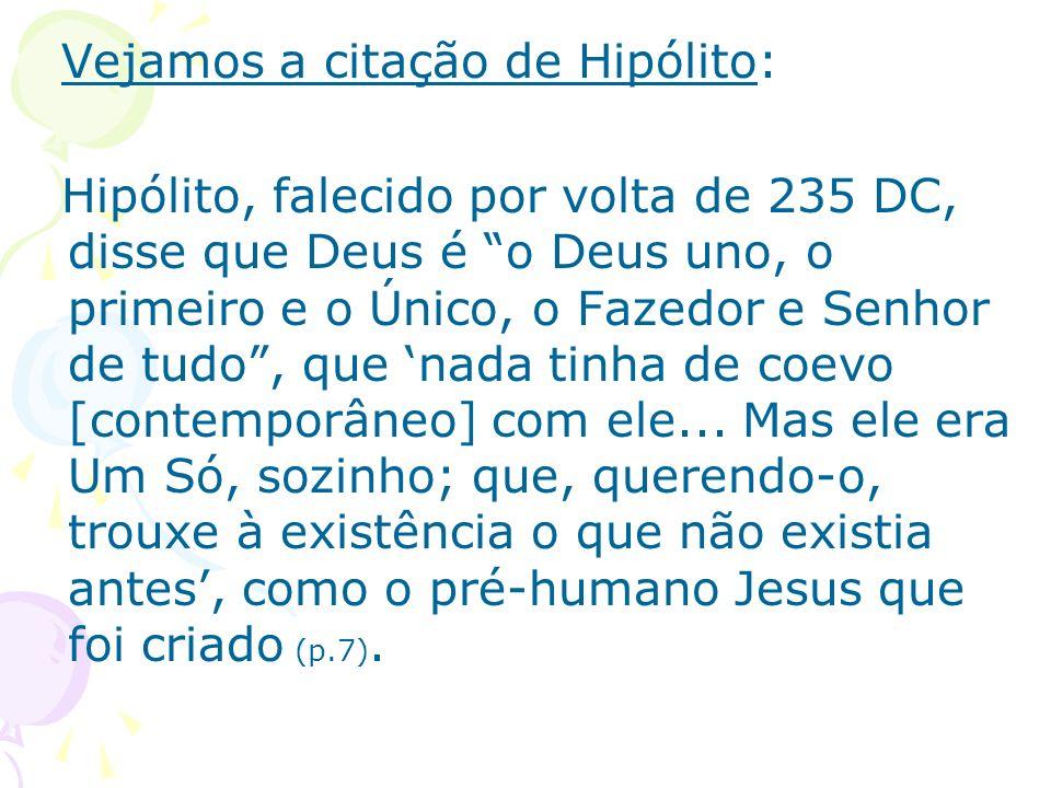 Vejamos a citação de Hipólito: Hipólito, falecido por volta de 235 DC, disse que Deus é o Deus uno, o primeiro e o Único, o Fazedor e Senhor de tudo,