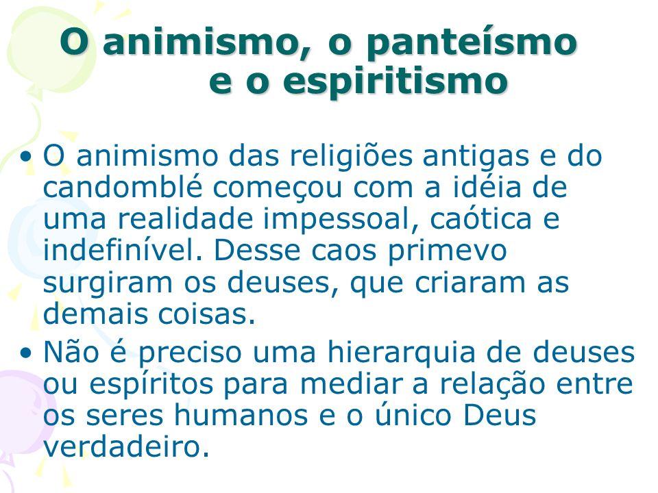 O animismo, o panteísmo e o espiritismo O animismo das religiões antigas e do candomblé começou com a idéia de uma realidade impessoal, caótica e inde