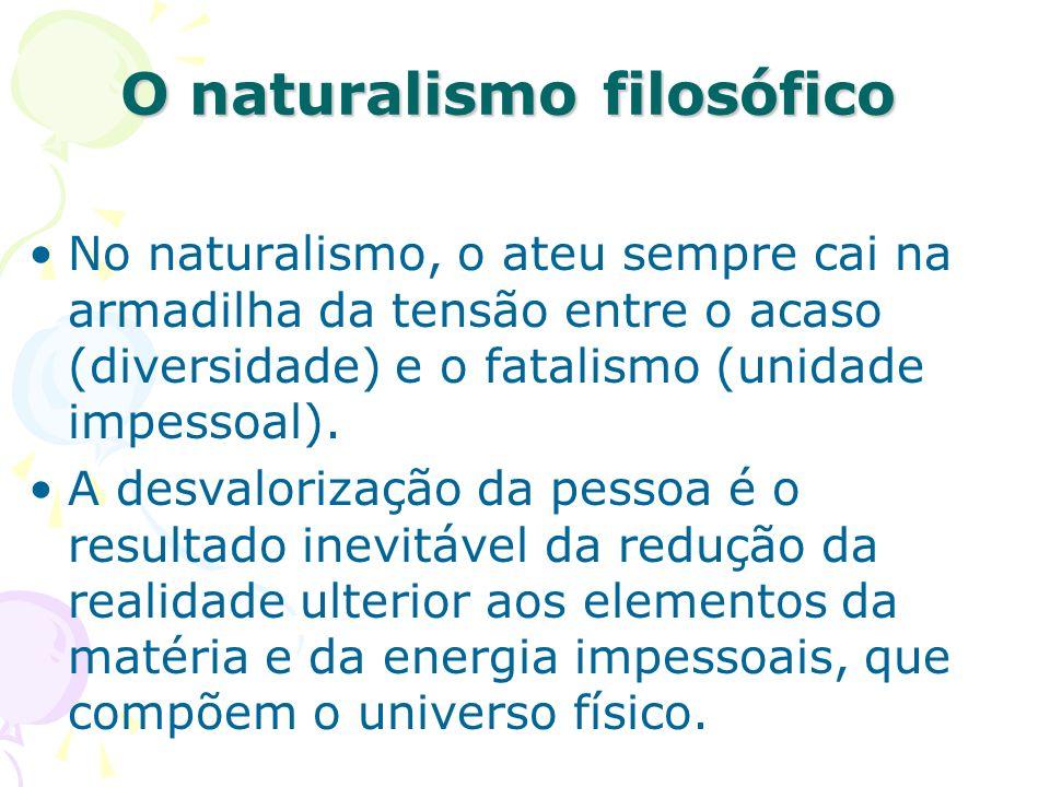 O naturalismo filosófico No naturalismo, o ateu sempre cai na armadilha da tensão entre o acaso (diversidade) e o fatalismo (unidade impessoal). A des