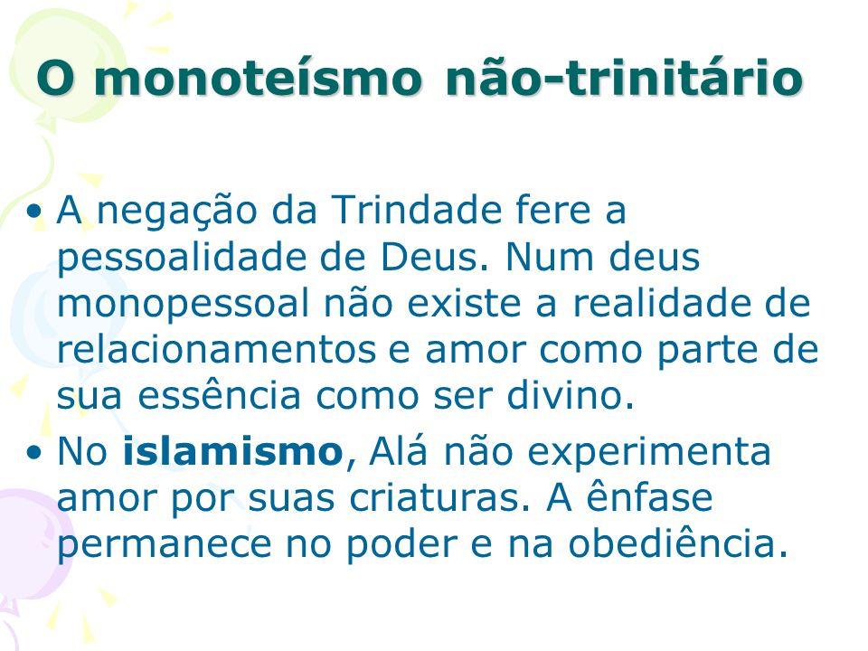 O monoteísmo não-trinitário A negação da Trindade fere a pessoalidade de Deus. Num deus monopessoal não existe a realidade de relacionamentos e amor c