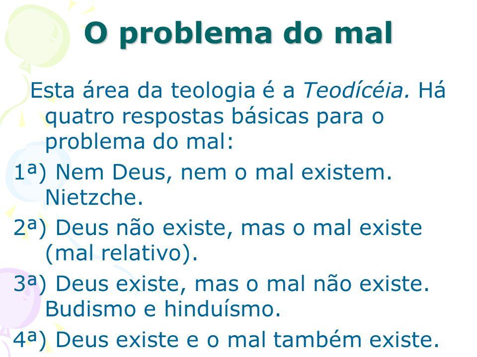 Esta área da teologia é a Teodícéia. Há quatro respostas básicas para o problema do mal: 1ª) Nem Deus, nem o mal existem. Nietzche. 2ª) Deus não exist