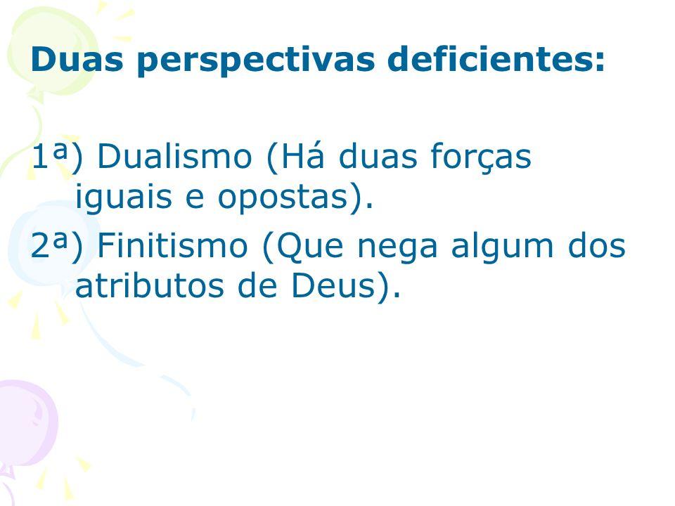 Duas perspectivas deficientes: 1ª) Dualismo (Há duas forças iguais e opostas). 2ª) Finitismo (Que nega algum dos atributos de Deus).