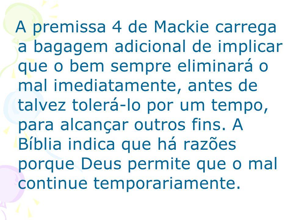 A premissa 4 de Mackie carrega a bagagem adicional de implicar que o bem sempre eliminará o mal imediatamente, antes de talvez tolerá-lo por um tempo,