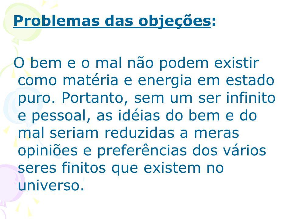 Problemas das objeções: O bem e o mal não podem existir como matéria e energia em estado puro. Portanto, sem um ser infinito e pessoal, as idéias do b