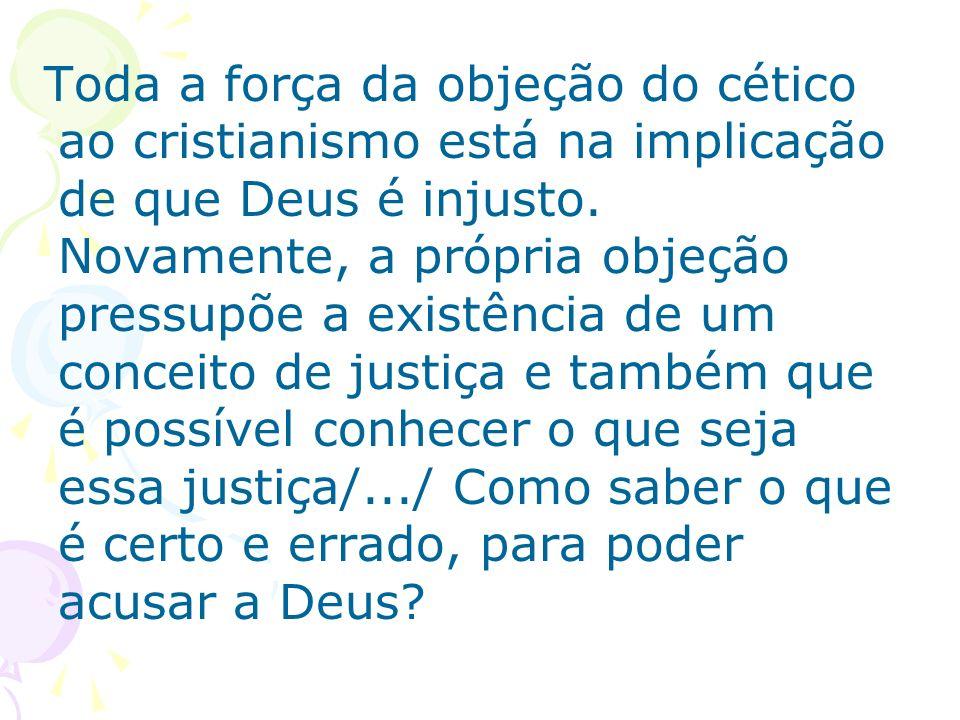 Toda a força da objeção do cético ao cristianismo está na implicação de que Deus é injusto. Novamente, a própria objeção pressupõe a existência de um