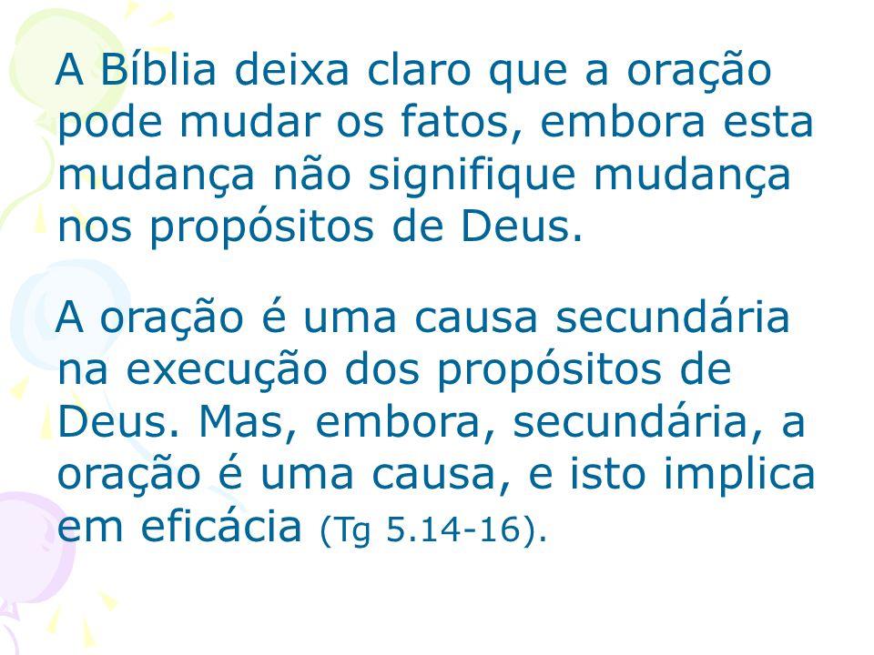 A Bíblia deixa claro que a oração pode mudar os fatos, embora esta mudança não signifique mudança nos propósitos de Deus. A oração é uma causa secundá