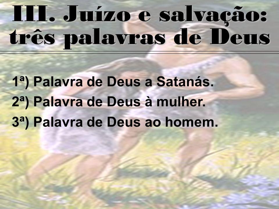 III. Juízo e salvação: três palavras de Deus 1ª) Palavra de Deus a Satanás. 2ª) Palavra de Deus à mulher. 3ª) Palavra de Deus ao homem.