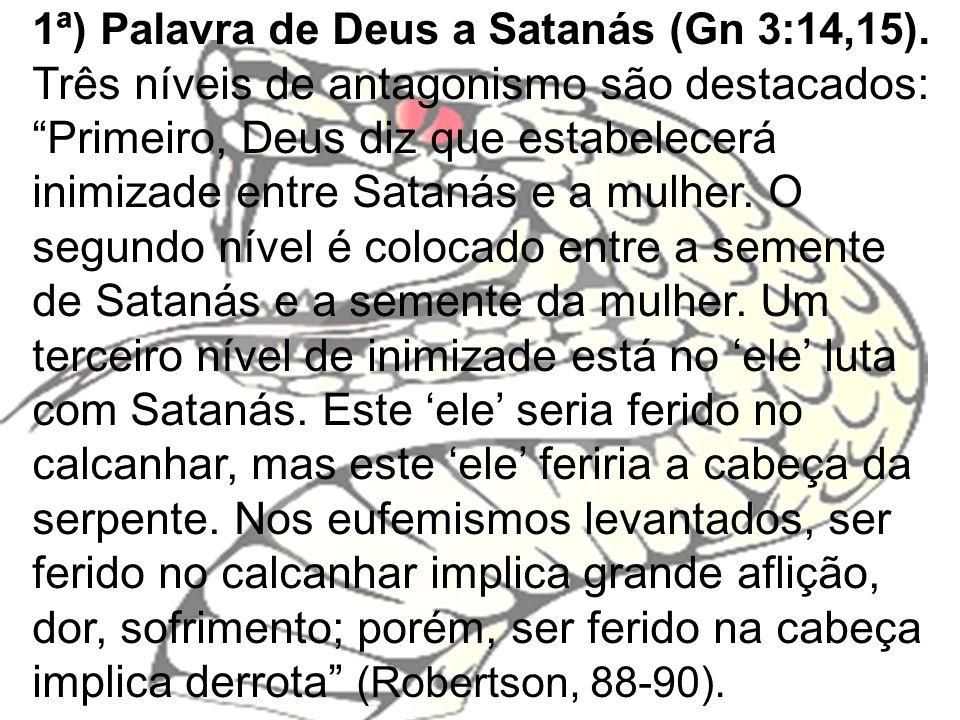 1ª) Palavra de Deus a Satanás (Gn 3:14,15). Três níveis de antagonismo são destacados: Primeiro, Deus diz que estabelecerá inimizade entre Satanás e a