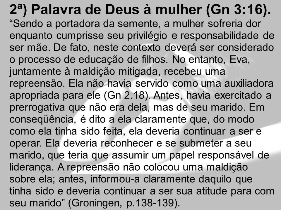 2ª) Palavra de Deus à mulher (Gn 3:16). Sendo a portadora da semente, a mulher sofreria dor enquanto cumprisse seu privilégio e responsabilidade de se