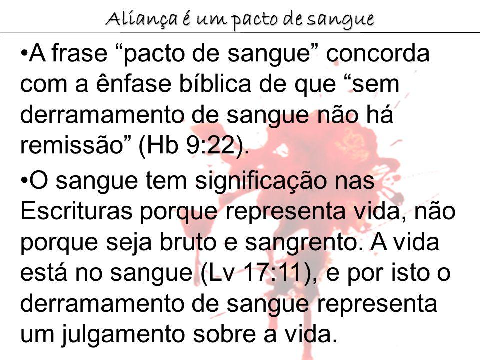Aliança é um pacto de sangue A frase pacto de sangue concorda com a ênfase bíblica de que sem derramamento de sangue não há remissão (Hb 9:22). O sang