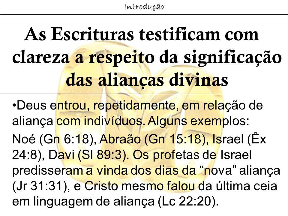 Introdução As Escrituras testificam com clareza a respeito da significação das alianças divinas Deus entrou, repetidamente, em relação de aliança com
