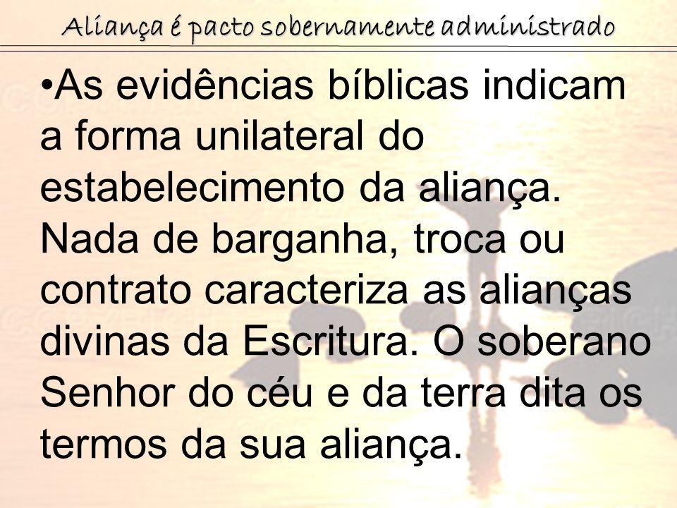 As evidências bíblicas indicam a forma unilateral do estabelecimento da aliança. Nada de barganha, troca ou contrato caracteriza as alianças divinas d
