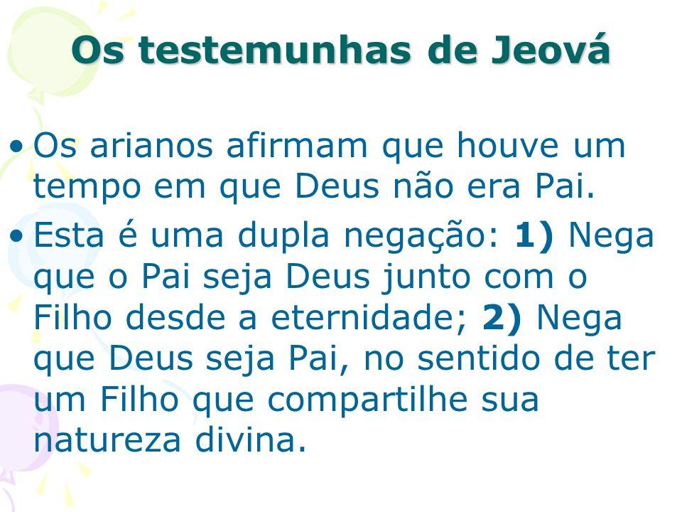 Os testemunhas de Jeová Os arianos afirmam que houve um tempo em que Deus não era Pai. Esta é uma dupla negação: 1) Nega que o Pai seja Deus junto com