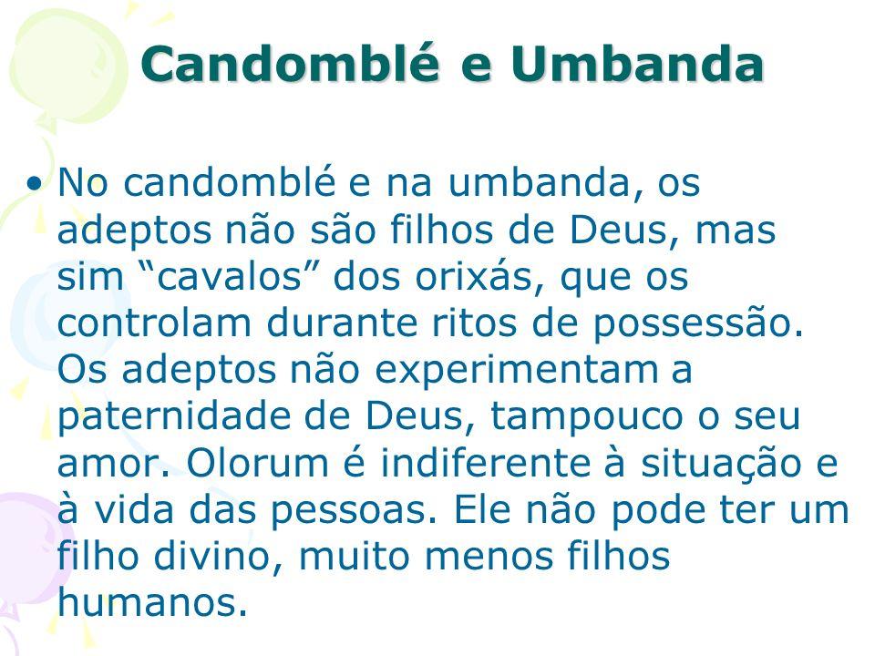 Candomblé e Umbanda No candomblé e na umbanda, os adeptos não são filhos de Deus, mas sim cavalos dos orixás, que os controlam durante ritos de posses