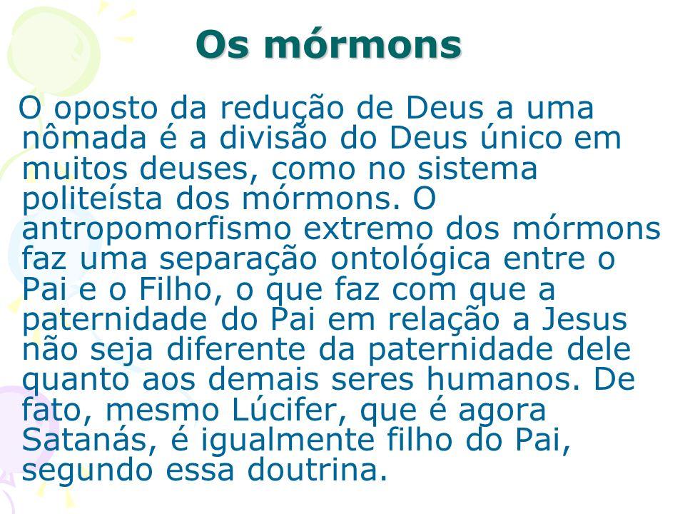 Os mórmons O oposto da redução de Deus a uma nômada é a divisão do Deus único em muitos deuses, como no sistema politeísta dos mórmons. O antropomorfi