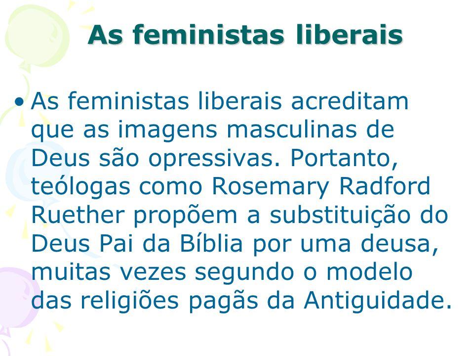 As feministas liberais As feministas liberais acreditam que as imagens masculinas de Deus são opressivas. Portanto, teólogas como Rosemary Radford Rue