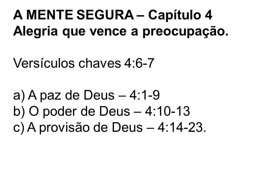 A MENTE SEGURA – Capítulo 4 Alegria que vence a preocupação. Versículos chaves 4:6-7 a) A paz de Deus – 4:1-9 b) O poder de Deus – 4:10-13 c) A provis
