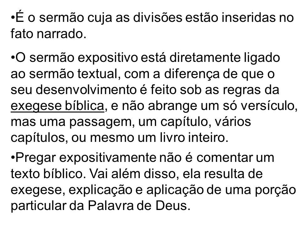 É o sermão cuja as divisões estão inseridas no fato narrado. O sermão expositivo está diretamente ligado ao sermão textual, com a diferença de que o s
