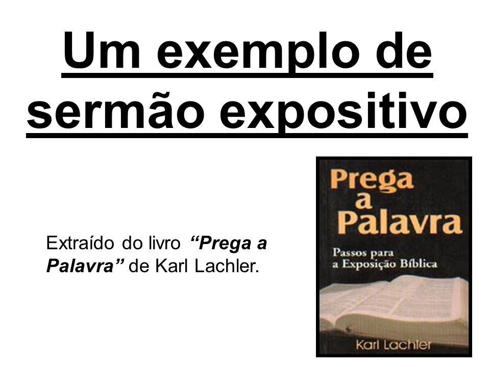 Um exemplo de sermão expositivo Extraído do livro Prega a Palavra de Karl Lachler.