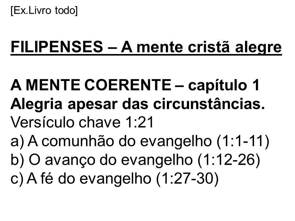 [Ex.Livro todo] FILIPENSES – A mente cristã alegre A MENTE COERENTE – capítulo 1 Alegria apesar das circunstâncias. Versículo chave 1:21 a) A comunhão