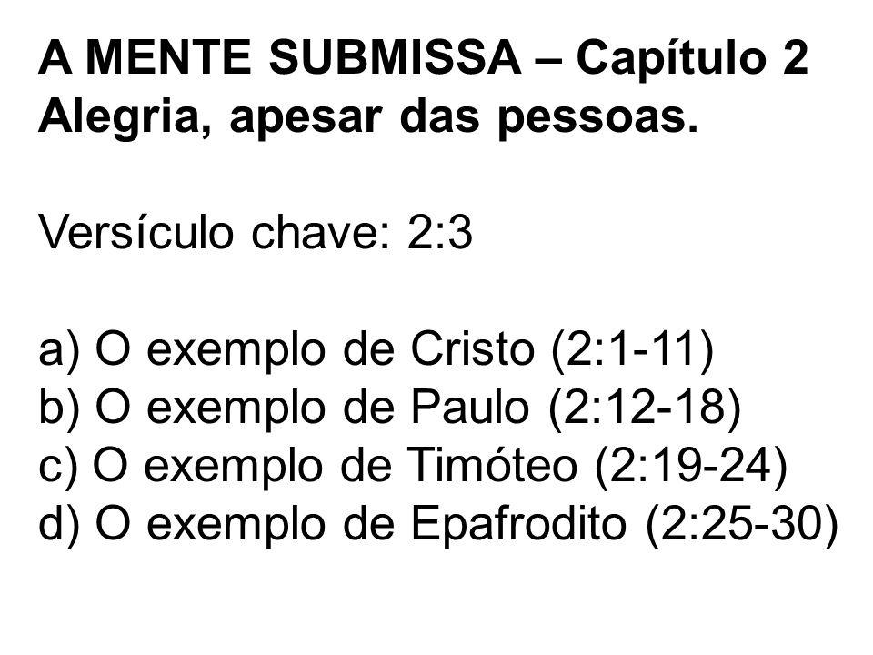 A MENTE SUBMISSA – Capítulo 2 Alegria, apesar das pessoas. Versículo chave: 2:3 a) O exemplo de Cristo (2:1-11) b) O exemplo de Paulo (2:12-18) c) O e