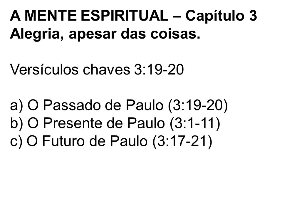 A MENTE ESPIRITUAL – Capítulo 3 Alegria, apesar das coisas. Versículos chaves 3:19-20 a) O Passado de Paulo (3:19-20) b) O Presente de Paulo (3:1-11)