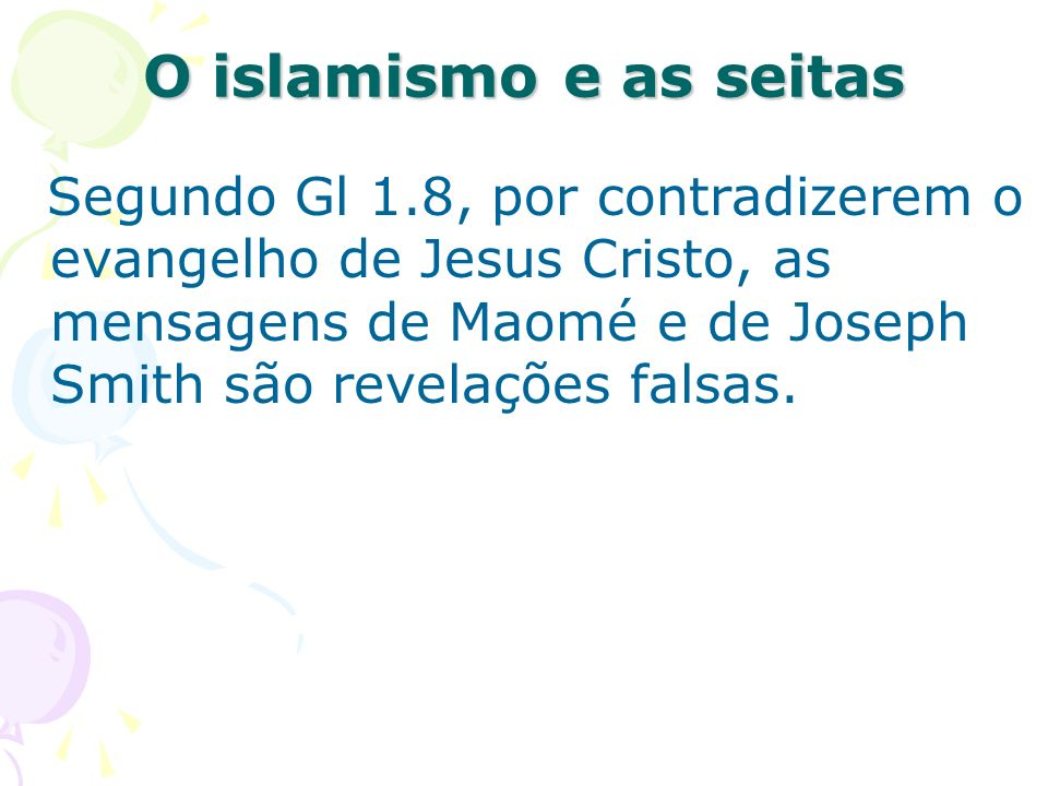 Segundo Gl 1.8, por contradizerem o evangelho de Jesus Cristo, as mensagens de Maomé e de Joseph Smith são revelações falsas. O islamismo e as seitas