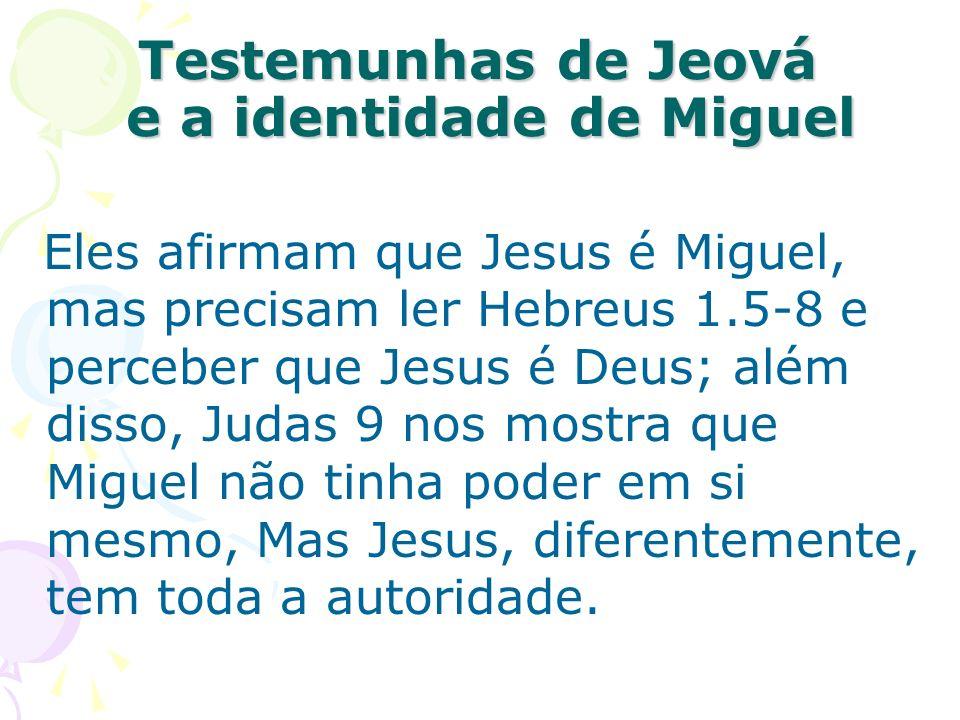 Eles afirmam que Jesus é Miguel, mas precisam ler Hebreus 1.5-8 e perceber que Jesus é Deus; além disso, Judas 9 nos mostra que Miguel não tinha poder