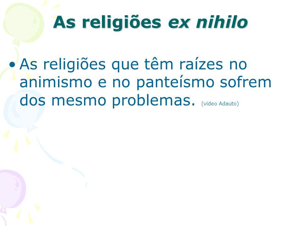 As religiões ex nihilo As religiões que têm raízes no animismo e no panteísmo sofrem dos mesmo problemas. (vídeo Adauto)