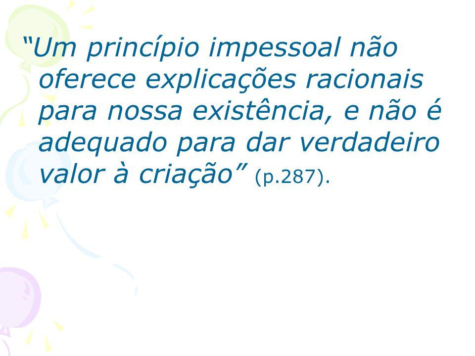 Um princípio impessoal não oferece explicações racionais para nossa existência, e não é adequado para dar verdadeiro valor à criação (p.287).