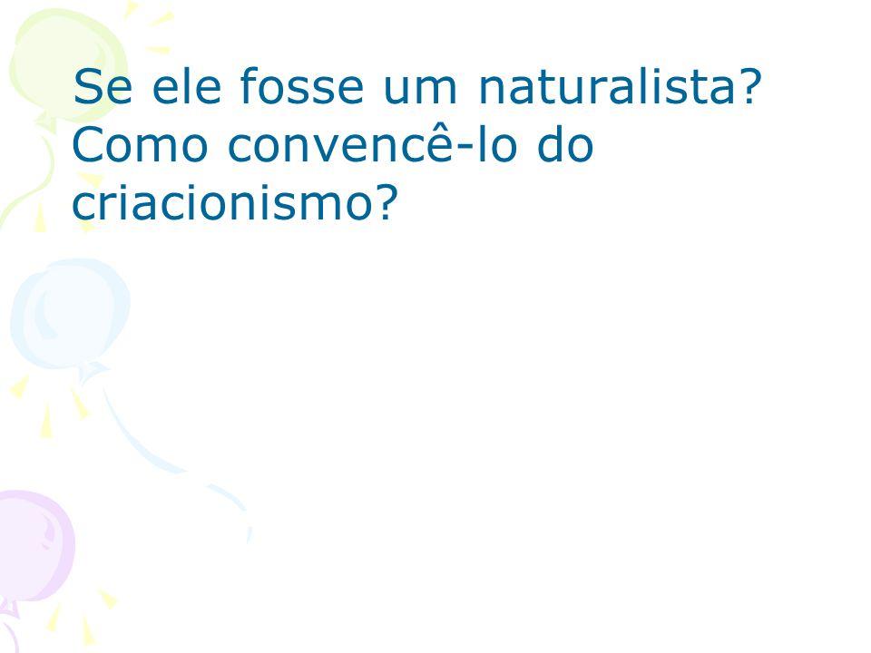 Se ele fosse um naturalista? Como convencê-lo do criacionismo?