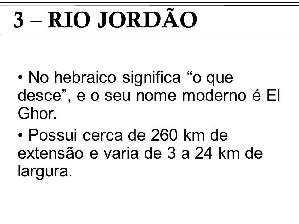 3 – RIO JORDÃO No hebraico significa o que desce, e o seu nome moderno é El Ghor. Possui cerca de 260 km de extensão e varia de 3 a 24 km de largura.