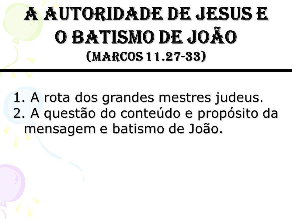 A autoridade de jesus e o batismo de joão (marcos 11.27-33) 1. A rota dos grandes mestres judeus. 2. A questão do conteúdo e propósito da mensagem e b