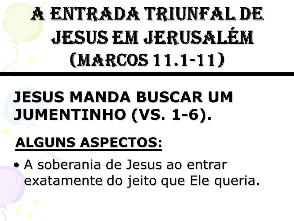 A entrada triunfal de jesus em jerusalém (marcos 11.1-11) A soberania de Jesus ao entrar exatamente do jeito que Ele queria.A soberania de Jesus ao en