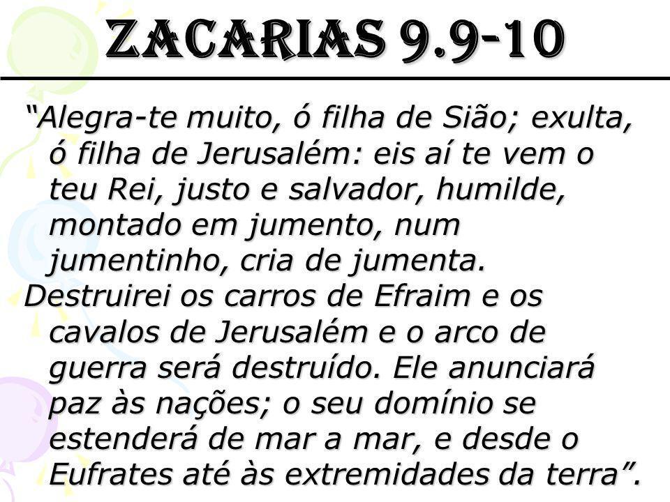 ZACARIAS 9.9-10 Alegra-te muito, ó filha de Sião; exulta, ó filha de Jerusalém: eis aí te vem o teu Rei, justo e salvador, humilde, montado em jumento