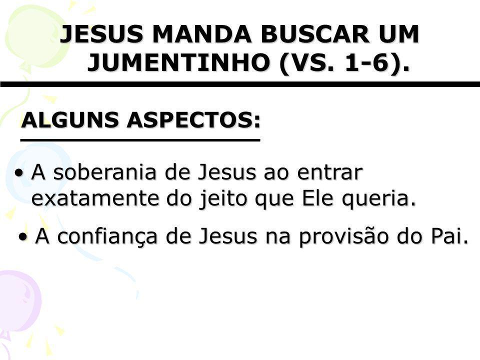 JESUS MANDA BUSCAR UM JUMENTINHO (VS. 1-6). A confiança de Jesus na provisão do Pai.A confiança de Jesus na provisão do Pai. ALGUNS ASPECTOS: A sobera