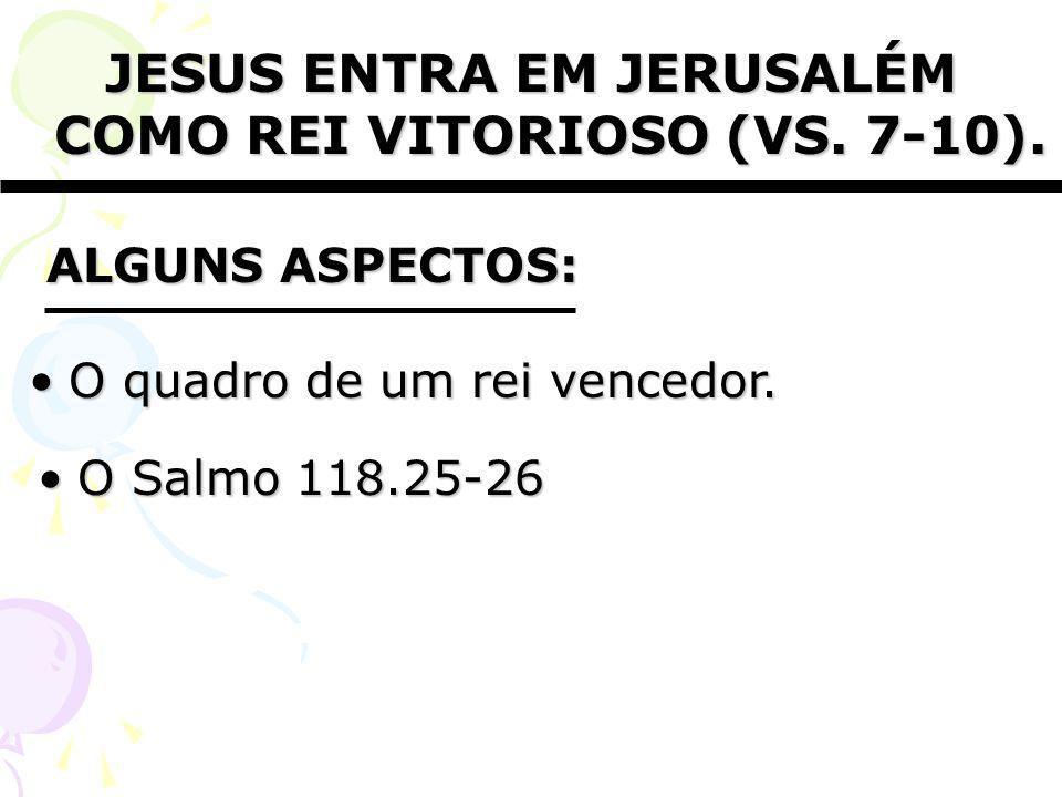JESUS ENTRA EM JERUSALÉM COMO REI VITORIOSO (VS. 7-10). O Salmo 118.25-26O Salmo 118.25-26 ALGUNS ASPECTOS: O quadro de um rei vencedor.O quadro de um