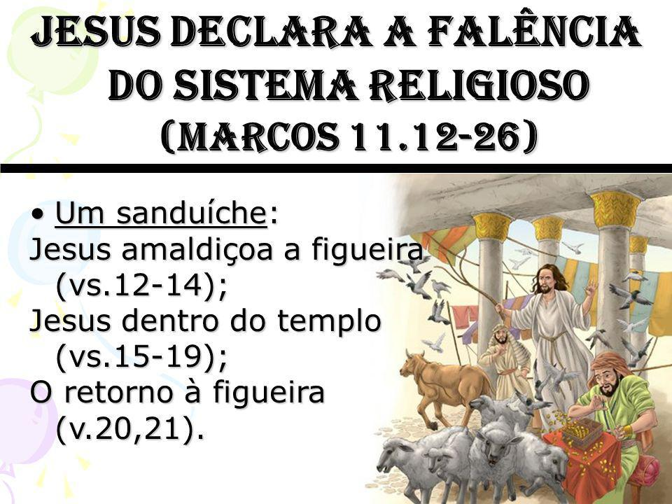 Jesus declara a falência do sistema religioso (marcos 11.12-26) Um sanduíche:Um sanduíche: Jesus amaldiçoa a figueira (vs.12-14); Jesus dentro do temp