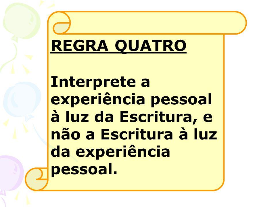 REGRA QUATRO Interprete a experiência pessoal à luz da Escritura, e não a Escritura à luz da experiência pessoal.