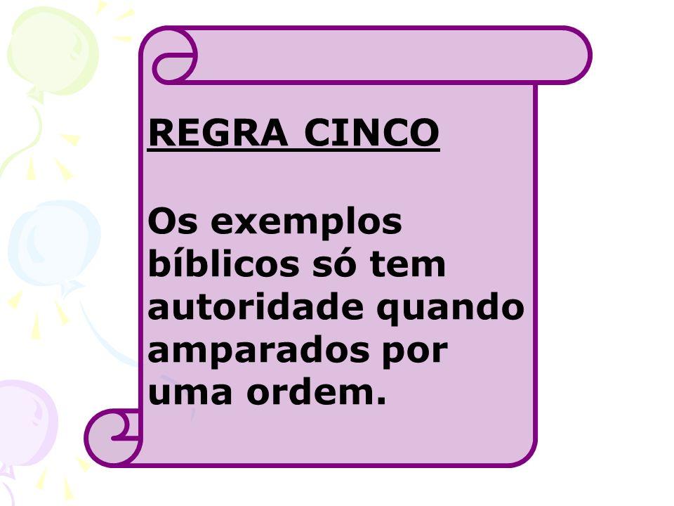 REGRA CINCO Os exemplos bíblicos só tem autoridade quando amparados por uma ordem.
