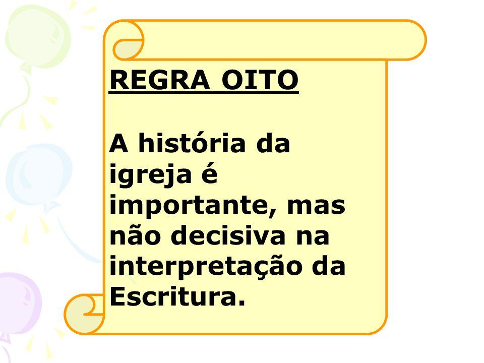 REGRA OITO A história da igreja é importante, mas não decisiva na interpretação da Escritura.